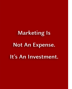 Marketing is not an expense. It's an investment.